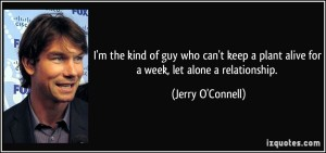 quote-i-m-the-kind-of-guy-who-can-t-keep-a-plant-alive-for-a-week-let-alone-a-relationship-jerry-o-connell-137439