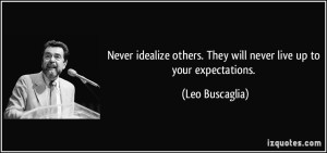 quote-never-idealize-others-they-will-never-live-up-to-your-expectations-leo-buscaglia-28273