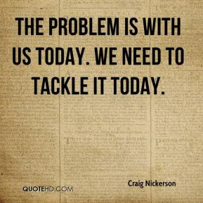 craig-nickerson-quote-the-problem-is-with-us-today-we-need-to-tackle